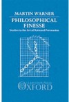 Philosophical Finesse: Studies in the Art of Rational Persuasion - Martin Warner