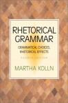 Rhetorical Grammar: Grammatical Choices, Rhetorical Effects - Martha Kolln