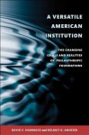 A Versatile American Institution: The Changing Ideals and Realities of Philanthropic Foundations - David C. Hammack, Helmut K. Anheier