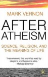 After Atheism: Science, Religion and the Meaning of Life - Mark Vernon
