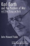 Karl Barth and the Problem of War, and Other Essays on Barth - John Howard Yoder, Mark Thiessen Nation