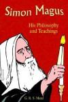 Simon Magus: His Philosophy and Teachings - G.R.S. Mead, Paul Tice