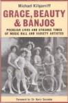 Grace, Beauty and Banjos: Peculiar Lives and Strange Times of Music Hall and Variety Artistes - Michael Kilgarriff
