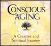 Conscious Aging: A Creative and Spiritual Journey - Bernie S. Siegel, Marion Woodman, Maggie Kuhn, Ram Dass, Zalman Schachter-Shalomi