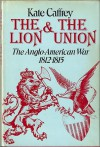 The Lion And The Union: The Anglo American War, 1812 1815 - Kate Caffrey