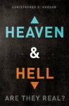 Heaven and Hell: Are They Real? - Christopher D. Hudson