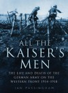All the Kaiser's Men: The Life & Death of the German Army on the Western Front 1914-1918 - Ian Passingham