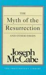 The Myth of the Resurrection and Other Essays - Joseph McCabe