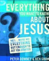 Everything You Want to Know about Jesus: Well ... Maybe Not Everything but Enough to Get You Started - Peter Downey, Ben Shaw