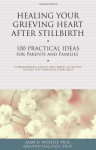 Healing Your Grieving Heart After Stillbirth: 100 Practical Ideas for Parents and Familiies - Alan D. Wolfelt