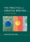 The Practice of Creative Writing: A Guide for Students - Heather Sellers