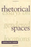 Rhetorical Spaces: Essays on Gendered Locations - Lorraine Code