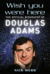 Wish You Were Here: The Official Biography Of Douglas Adams - Nick Webb