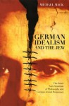 German Idealism and the Jew: The Inner Anti-Semitism of Philosophy and German Jewish Responses - Michael Mack