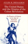 The United States and the Origins of the Cuban Revolution: An Empire of Liberty in an Age of National Liberation - Jules R. Benjamin