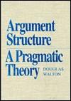 Argument Structure: A Pragmatic Theory - Douglas N. Walton