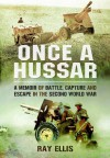 Once a Hussar: A Memoir of Battle, Capture and Escape in the Second World War - Ray Ellis