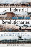 Industrial Revolutionaries: The Making of the Modern World 1776-1914 - Gavin Weightman