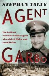 Agent Garbo: the brilliant, eccentric double agent who tricked Hitler and saved D-Day - Stephan Talty