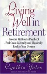 Living Well in Retirement: Prosper Without a Paycheck, Feel Great Mentally and Physically, Realize Your Dreams - Cynthia Yates, Harvest House Publishers