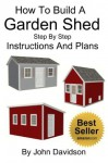 How To Build A Garden Shed Step By Step Instructions and Plans - John Davidson