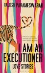I Am an Executioner: Love Stories - Rajesh Parameswaran