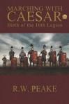 Marching with Caesar: Birth of the 10th Legion - R.W. Peake
