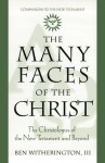 The Many Faces of Christ: The Christologies of the New Testament and Beyond - Ben Witherington III