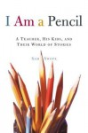 I Am a Pencil: A Teacher, His Kids, and Their World of Stories - Sam Swope