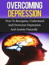Overcoming Depression: How To Recognize, Understand, And Overcome Depression And Anxiety Naturally - Daniel Hall