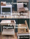 Worm Composting - Woodworking Plans & Worm Bin Ideas for Use in Organic Gardening - Jack Pollard