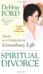 Spiritual Divorce: Divorce as a Catalyst for an Extraordinary Life - Debbie Ford