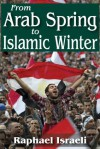 From Arab Spring to Islamic Winter - Raphael Israeli