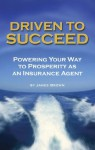 Driven to Succeed: Powering Your Way to Prosperity as an Insurance Agent - James Brown