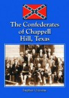 The Confederates of Chappell Hill, Texas: Prosperity, Civil War and Decline - Stephen Chicoine