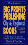 How to Make Big Profits Publishing City & Regional Books: A Guide for Entrepreneurs, Writers, and Publishers - Tom Ross