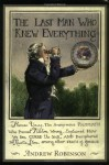 The Last Man Who Knew Everything: Thomas Young, The Anonymous Polymath Who Proved Newton Wrong, Explained How We See, Cured the Sick, and Deciphered the Rosetta Stone, Among Other Feats of Genius - Andrew Robinson