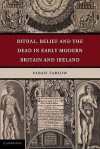 Ritual, Belief and the Dead in Early Modern Britain and Ireland - Sarah Tarlow
