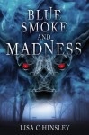 Blue Smoke and Madness - Lisa C. Hinsley