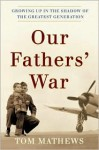 Our Fathers' War: Growing Up in the Shadow of the Greatest Generation - Tom Mathews