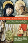 The Way of the Mystics: Ancient Wisdom for Experiencing God Today - John Michael Talbot, Steve Rabey
