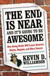 The End Is Near and It's Going to Be Awesome: How Going Broke Will Leave America Richer, Happier, and More Secure - Kevin D. Williamson