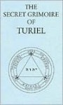 The Secret Grimoire Of Turiel: Being A System Of Ceremonial Magic Of The Sixteenth Century - Darcy Kuntz