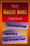 Classic Monster Novels Condensed: Mary Shelley's Frankenstein, Bram Stoker's Dracula, H. G. Wells' the Invisible Man - Joseph Lanzara, Mary Shelley, Bram Stoker