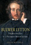 Bulwer Lytton: The Rise and Fall of a Victorian Man of Letters - L.G. Mitchell