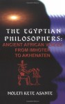 The Egyptian Philosophers: Ancient African Voices from Imhotep to Akhenaten - Molefi Kete Asante