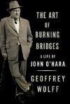 The Art of Burning Bridges: A Life of John O'Hara - Geoffrey Wolff