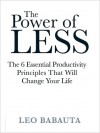 The Power of Less: The 6 Essential Productivity Principals That Will Change Your Life - Leo Babauta