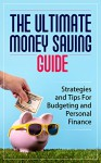 The Ultimate Money Saving Guide: Strategies and Tips For Budgeting and Personal Finance [Money, Personal Finance, Budgeting] - Dominic P