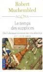 Le temps des supplices. De l'obéissance sous les rois absolus, XVe-XVIIIe siècle - Robert Muchembled